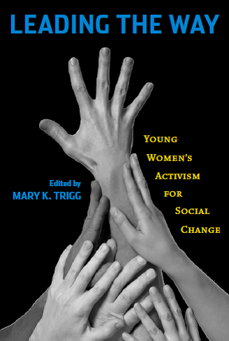 Leading the Way: Young Women's Activism for Social Change. Rutgers University Press, 2010. (Edited by Mary K. Trigg).
